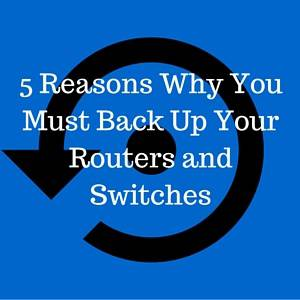 5 Reasons Why You Must Back Up Your Routers and Switches