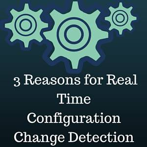 3 Reasons for Real Time Configuration Change Detection